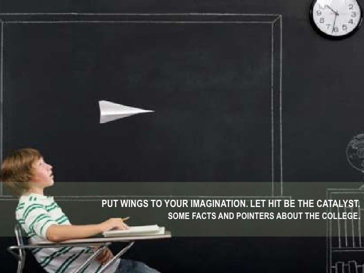 PUT WINGS TO YOUR IMAGINATION. LET HIT BE THE CATALYST.<br />SOME FACTS AND POINTERS ABOUT THE COLLEGE.<br />