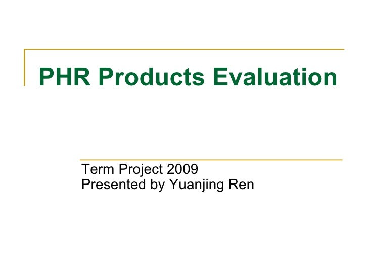 PHR Products Evaluation  Term Project 2009  Presented by Yuanjing Ren