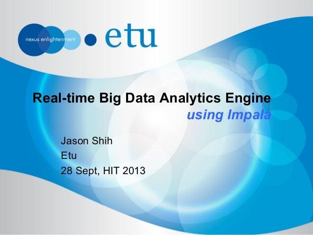 Real-time Big Data Analytics Engine using Impala Jason Shih Etu 28 Sept, HIT 2013