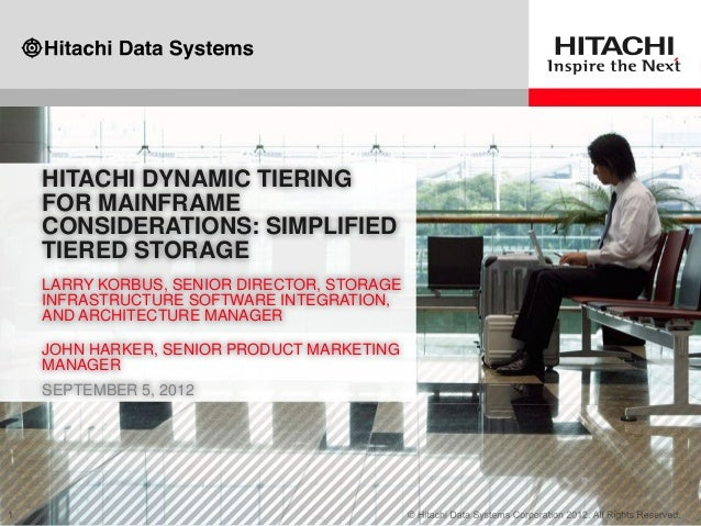 HITACHI DYNAMIC TIERING FOR MAINFRAME CONSIDERATIONS: SIMPLIFIED TIERED STORAGE LARRY KORBUS, SENIOR DIRECTOR, STORAGE INF...