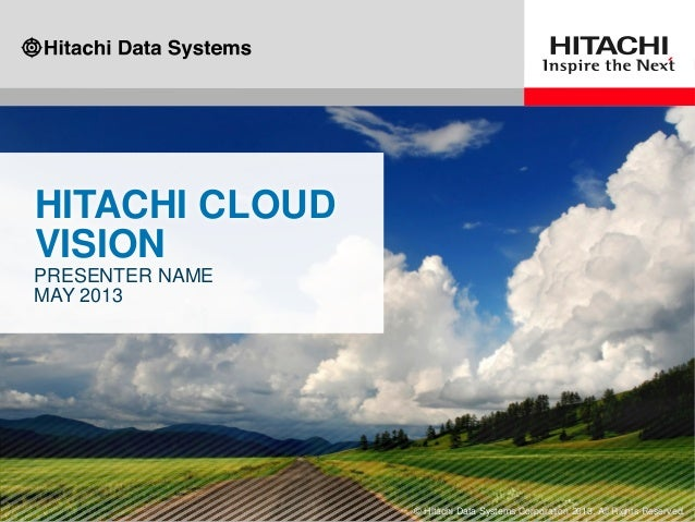 HITACHI CLOUDVISIONPRESENTER NAMEMAY 2013© Hitachi Data Systems Corporation 2013. All Rights Reserved.
