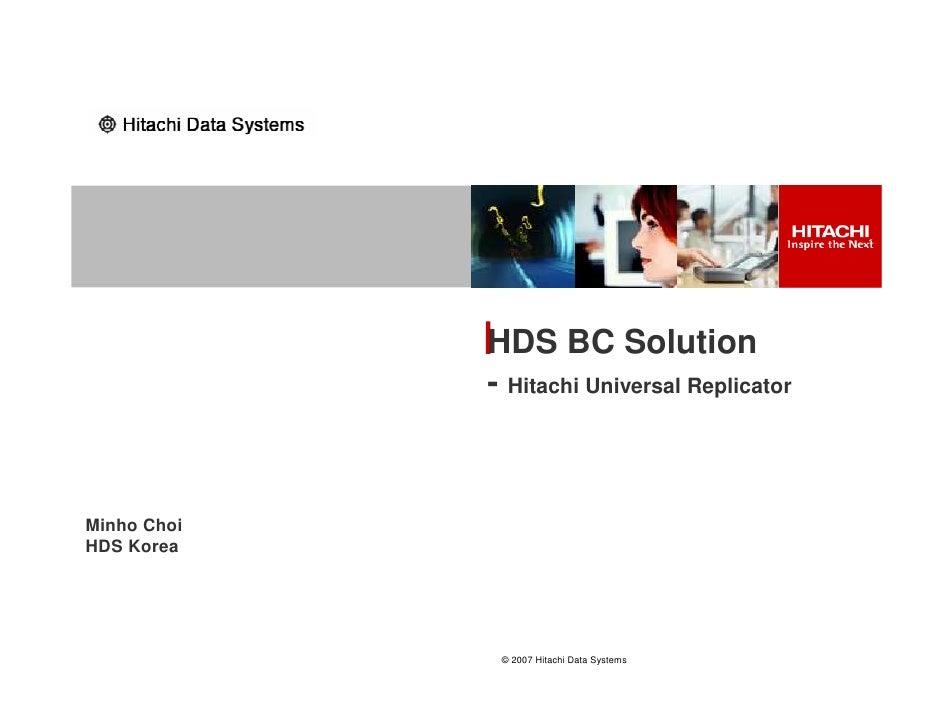 HDS BC Solution              - Hitachi Universal Replicator    Minho Choi HDS Korea                   © 2007 Hitachi Data ...