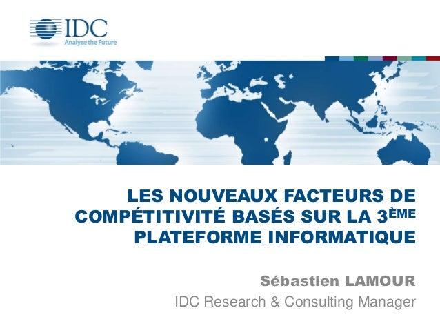 LES NOUVEAUX FACTEURS DE COMPÉTITIVITÉ BASÉS SUR LA 3ÈME PLATEFORME INFORMATIQUE Sébastien LAMOUR IDC Research & Consultin...