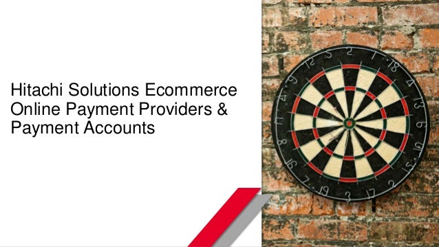 © Hitachi Solutions. 2015. All rights reserved. Hitachi Solutions Ecommerce Online Payment Providers & Payment Accounts