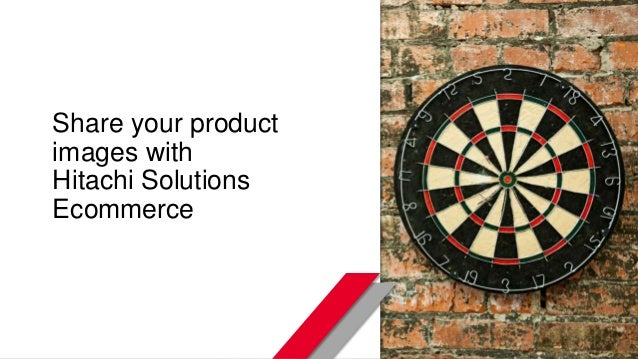© Hitachi Solutions. 2015. All rights reserved. Share your product images with Hitachi Solutions Ecommerce