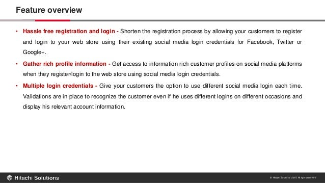 © Hitachi Solutions. 2015. All rights reserved. Feature overview • Hassle free registration and login - Shorten the regist...