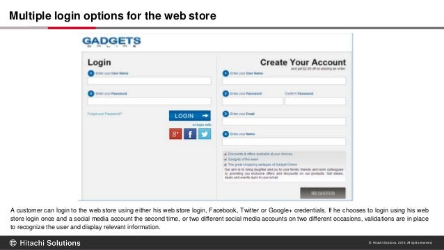 © Hitachi Solutions. 2015. All rights reserved. A customer can login to the web store using either his web store login, Fa...