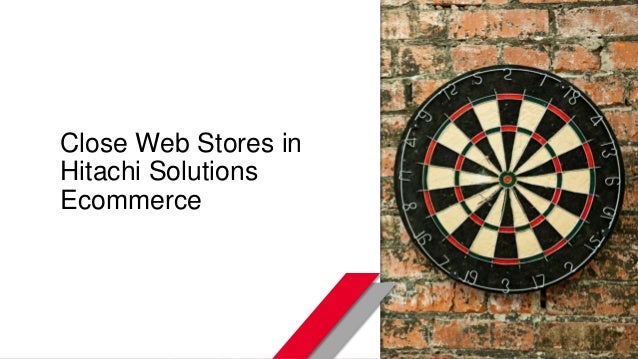 © Hitachi Solutions. 2015. All rights reserved. Close Web Stores in Hitachi Solutions Ecommerce
