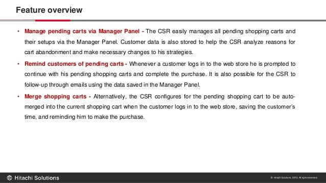 © Hitachi Solutions. 2015. All rights reserved. Feature overview • Manage pending carts via Manager Panel - The CSR easily...