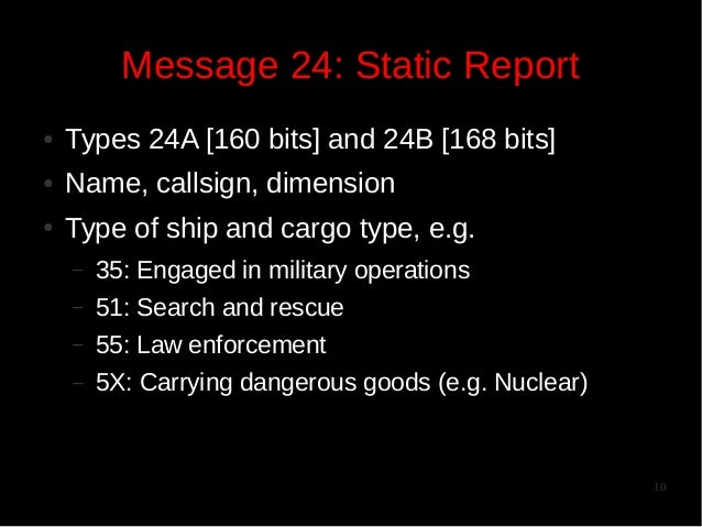Message 24: Static Report ●  Types 24A [160 bits] and 24B [168 bits]  ●  Name, callsign, dimension  ●  Type of ship and ca...