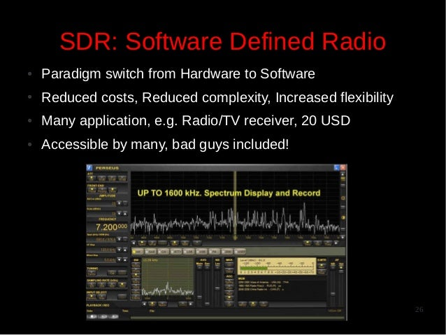 SDR: Software Defined Radio ●  Paradigm switch from Hardware to Software  ●  Reduced costs, Reduced complexity, Increased ...