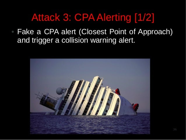 Attack 3: CPA Alerting [1/2] ●  Fake a CPA alert (Closest Point of Approach) and trigger a collision warning alert.  36