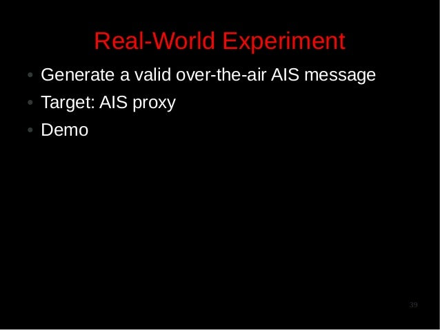 Real-World Experiment ●  Generate a valid over-the-air AIS message  ●  Target: AIS proxy  ●  Demo  39