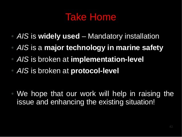 Take Home ●  AIS is widely used – Mandatory installation  ●  AIS is a major technology in marine safety  ●  AIS is broken ...