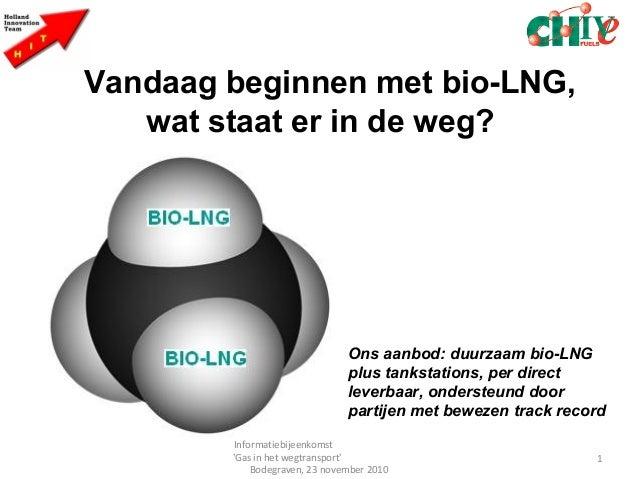 Vandaag beginnen met bio-LNG, wat staat er in de weg? 1 Informatiebijeenkomst 'Gas in het wegtransport' Bodegraven, 23 nov...