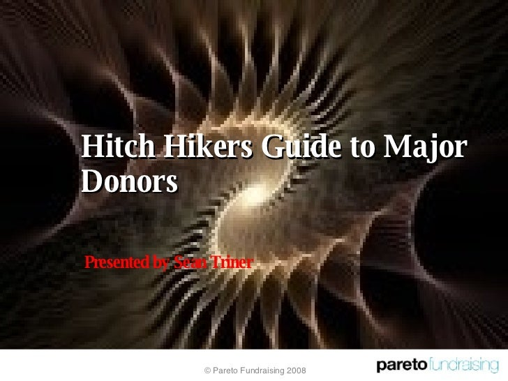 Hitch Hikers Guide to Major Donors © Pareto Fundraising 2008 Presented by Sean Triner
