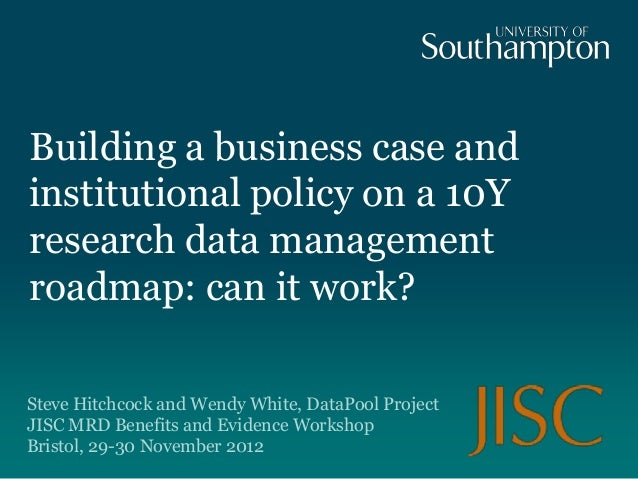 Building a business case andinstitutional policy on a 10Yresearch data managementroadmap: can it work?Steve Hitchcock and ...