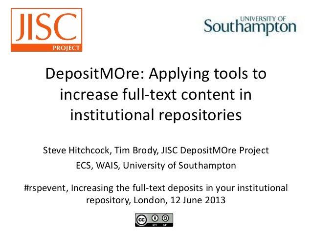 DepositMOre: Applying tools toincrease full-text content ininstitutional repositoriesSteve Hitchcock, Tim Brody, JISC Depo...