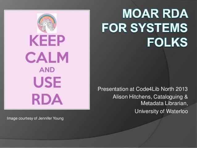 Presentation at Code4Lib North 2013Alison Hitchens, Cataloguing &Metadata Librarian,University of WaterlooImage courtesy o...
