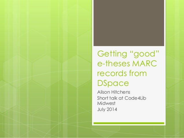 "Getting ""good"" e-theses MARC records from DSpace Alison Hitchens Short talk at Code4Lib Midwest July 2014"