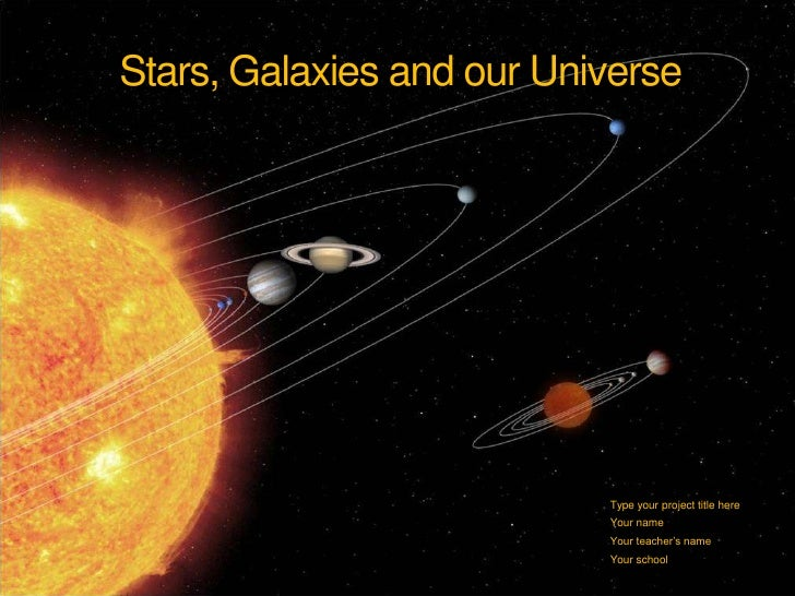 Stars, Galaxies and our Universe<br />Type your project title here<br />Your name<br />Your teacher's name<br />Your schoo...