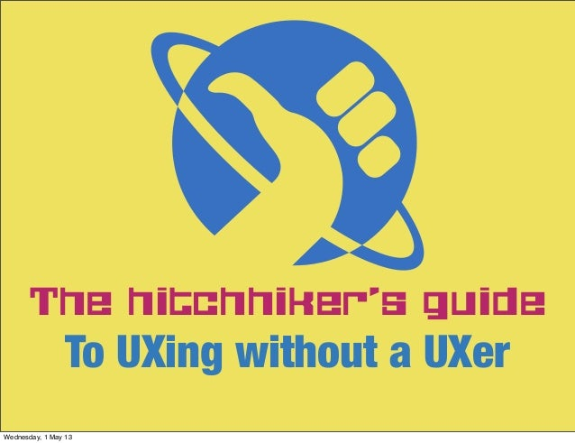 The hitchhiker's guideTo UXing without a UXerWednesday, 1 May 13