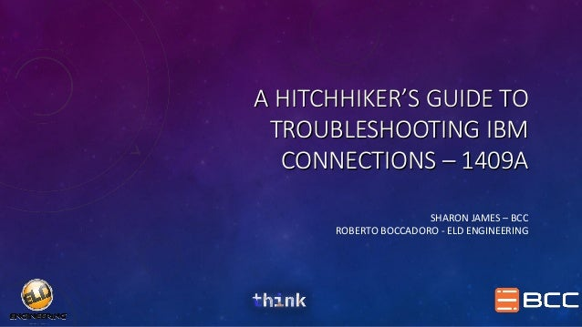 A HITCHHIKER'S GUIDE TO TROUBLESHOOTING IBM CONNECTIONS – 1409A SHARON JAMES – BCC ROBERTO BOCCADORO - ELD ENGINEERING