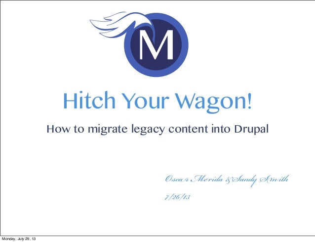 O M &S S 7/26/13 Hitch Your Wagon! How to migrate legacy content into Drupal Monday, July 29, 13