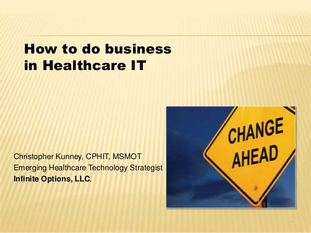 How to do business in Healthcare IT Christopher Kunney, CPHIT, MSMOT Emerging Healthcare Technology Strategist Infinite Op...