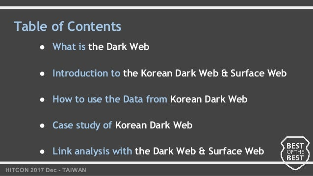 HITCON 2017 Dec - TAIWAN Table of Contents ● What is the Dark Web ● Introduction to the Korean Dark Web & Surface Web ● Ho...