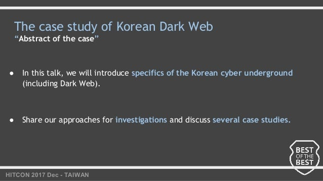 """HITCON 2017 Dec - TAIWAN The case study of Korean Dark Web """"Abstract of the case"""" ● In this talk, we will introduce specif..."""