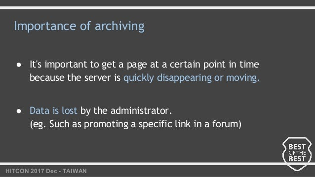 HITCON 2017 Dec - TAIWAN Importance of archiving ● It's important to get a page at a certain point in time because the ser...