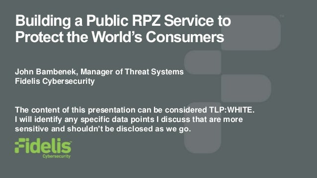 Building a Public RPZ Service to Protect the World's Consumers John Bambenek, Manager of Threat Systems Fidelis Cybersecur...
