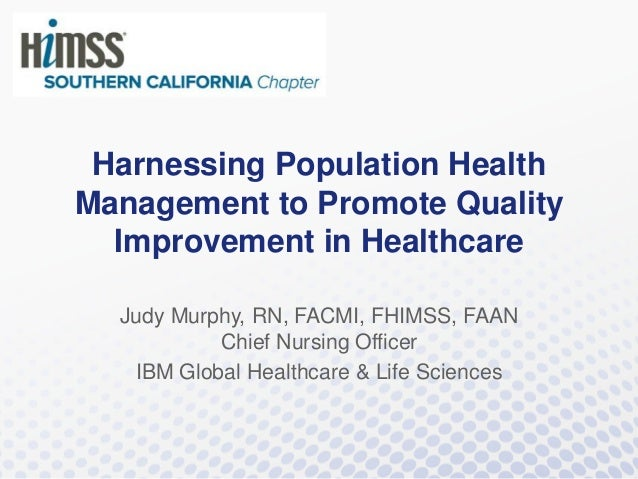 Harnessing Population Health Management to Promote Quality Improvement in Healthcare Judy Murphy, RN, FACMI, FHIMSS, FAAN ...