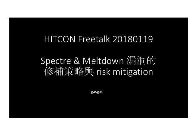 HITCONFreetalk 20180119 Spectre &Meltdown漏洞的 修補策略與 riskmitigation gasgas