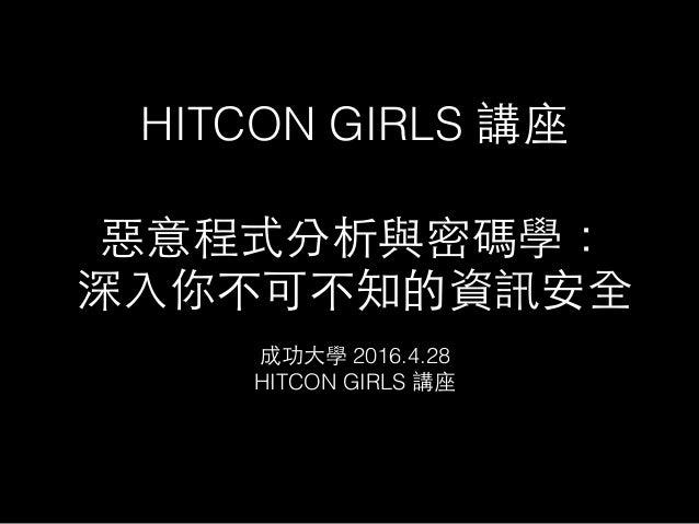 HITCON GIRLS 講座 惡意程式分析與密碼學: 深⼊入你不可不知的資訊安全 成功⼤大學 2016.4.28 HITCON GIRLS 講座