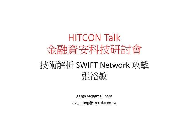 HITCON  Talk 金融資安科技研討會 技術解析 SWIFT  Network 攻擊 張裕敏 gasgas4@gmail.com ziv_chang@trend.com.tw