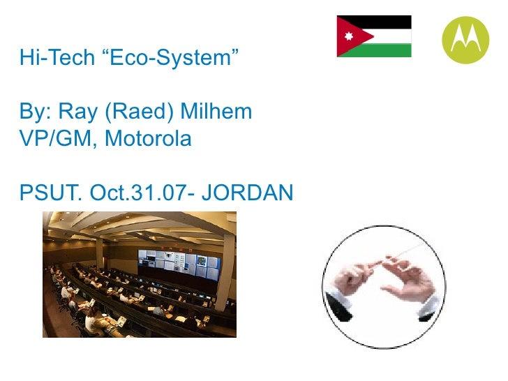 "Hi-Tech ""Eco-System"" By: Ray (Raed) Milhem VP/GM, Motorola PSUT. Oct.31.07- JORDAN"