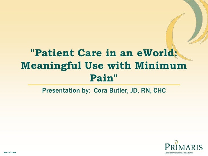 """""""Patient Care in an eWorld: Meaningful Use with Minimum Pain"""" <br />Presentation by:  Cora Butler, JD, RN, CHC<br />"""