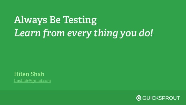 Always Be Testing Learn from every thing you do! Hiten Shah hnshah@gmail.com