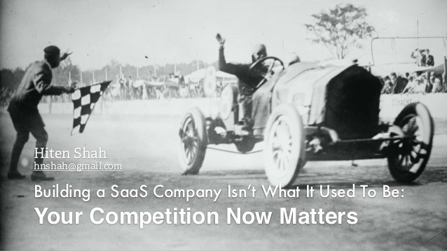 Building a SaaS Company Isn't What It Used To Be: Your Competition Now Matters Hiten Shah hnshah@gmail.com