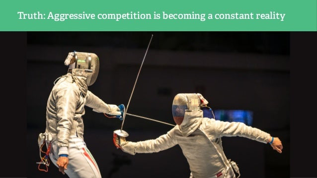 Truth: Aggressive competition is becoming a constant reality