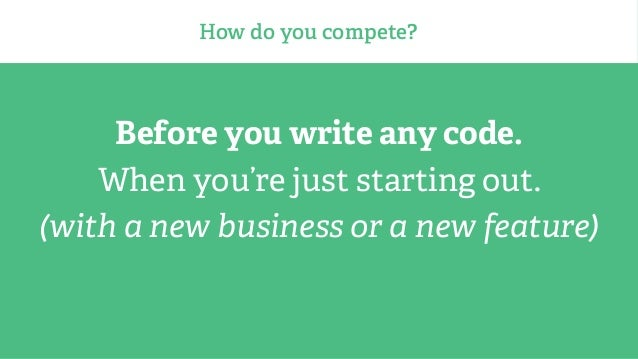 How do you compete? Before you write any code. When you're just starting out. (with a new business or a new feature)