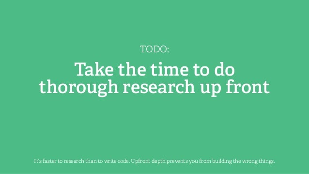 TODO: Take the time to do thorough research up front It's faster to research than to write code. Upfront depth prevents yo...
