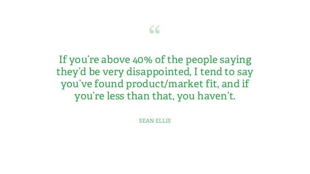 """""""If you're above 40% of the people saying they'd be very disappointed, I tend to say you've found product/market fit, and ..."""