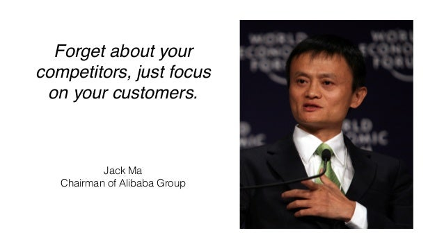 Forget about your competitors, just focus on your customers. Jack Ma Chairman of Alibaba Group