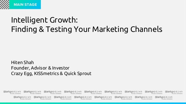 MAIN STAGE Intelligent Growth: Finding & Testing Your Marketing Channels Hiten Shah Founder, Advisor & Investor Crazy Egg,...