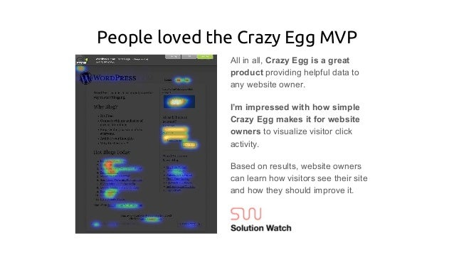 People loved the Crazy Egg MVP All in all, Crazy Egg is a great product providing helpful data to any website owner. I'm i...