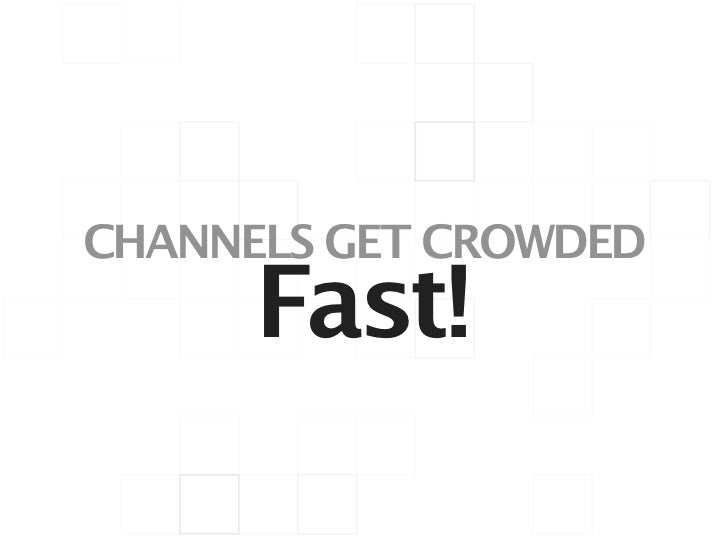 CHANNELS GET CROWDED      Fast!