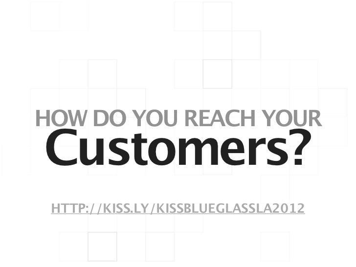 HOW DO YOU REACH YOURCustomers? HTTP://KISS.LY/KISSBLUEGLASSLA2012